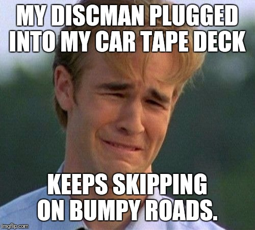 1990s First World Problems Meme | MY DISCMAN PLUGGED INTO MY CAR TAPE DECK KEEPS SKIPPING ON BUMPY ROADS. | image tagged in memes,1990s first world problems | made w/ Imgflip meme maker