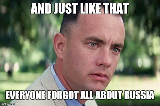 Forrest gump | AND JUST LIKE THAT EVERYONE FORGOT ALL ABOUT RUSSIA | image tagged in forrest gump | made w/ Imgflip meme maker
