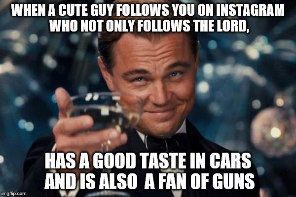 Leonardo Dicaprio Cheers Meme | WHEN A CUTE GUY FOLLOWS YOU ON INSTAGRAM WHO NOT ONLY FOLLOWS THE LORD, HAS A GOOD TASTE IN CARS AND IS ALSO  A FAN OF GUNS | image tagged in memes,leonardo dicaprio cheers | made w/ Imgflip meme maker