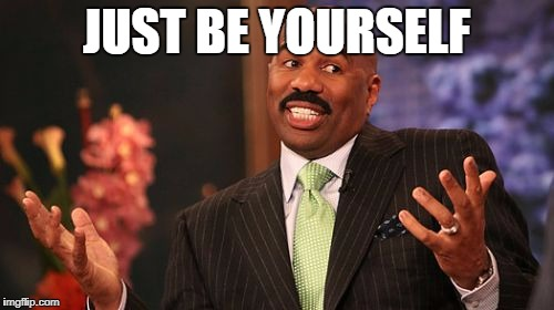 Steve Harvey Meme | JUST BE YOURSELF | image tagged in memes,steve harvey | made w/ Imgflip meme maker