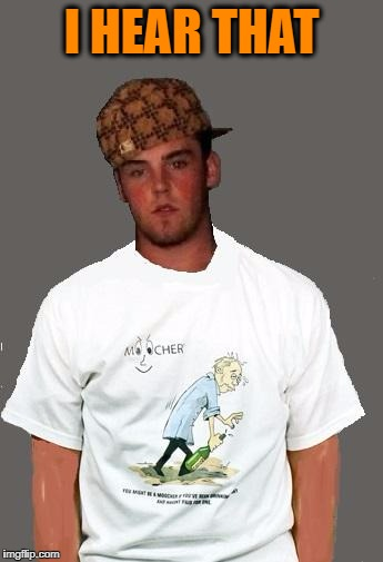 warmer season Scumbag Steve | I HEAR THAT | image tagged in warmer season scumbag steve | made w/ Imgflip meme maker