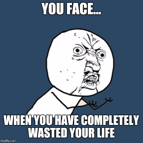 Y U No Meme | YOU FACE... WHEN YOU HAVE COMPLETELY WASTED YOUR LIFE | image tagged in memes,y u no | made w/ Imgflip meme maker