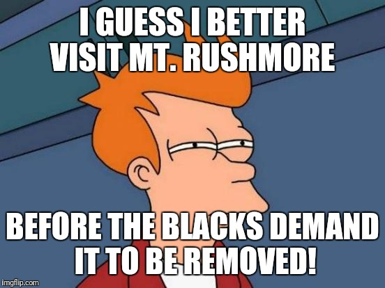 Futurama Fry Meme | I GUESS I BETTER VISIT MT. RUSHMORE BEFORE THE BLACKS DEMAND IT TO BE REMOVED! | image tagged in memes,futurama fry | made w/ Imgflip meme maker