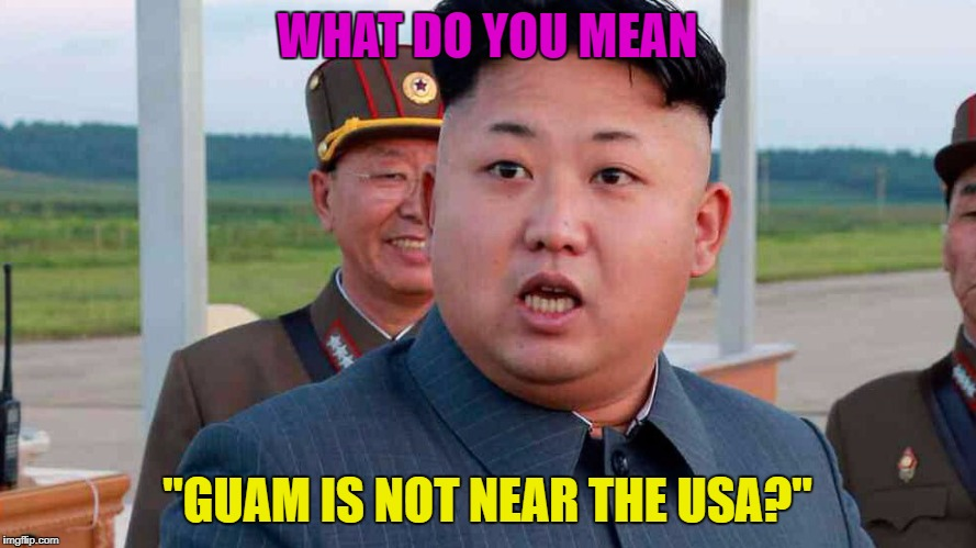 "WHAT DO YOU MEAN ""GUAM IS NOT NEAR THE USA?"" 