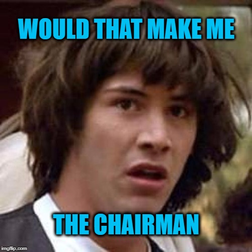 Conspiracy Keanu Meme | WOULD THAT MAKE ME THE CHAIRMAN | image tagged in memes,conspiracy keanu | made w/ Imgflip meme maker
