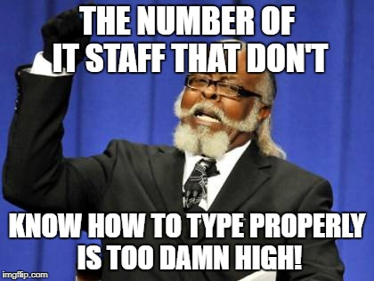 Too Damn High Meme | THE NUMBER OF IT STAFF THAT DON'T KNOW HOW TO TYPE PROPERLY IS TOO DAMN HIGH! | image tagged in memes,too damn high | made w/ Imgflip meme maker