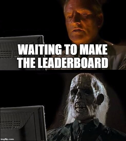 Ill Just Wait Here Meme | WAITING TO MAKE THE LEADERBOARD | image tagged in memes,ill just wait here | made w/ Imgflip meme maker