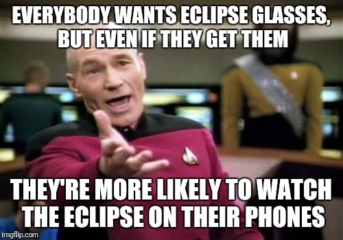 Picard Wtf Meme | EVERYBODY WANTS ECLIPSE GLASSES, BUT EVEN IF THEY GET THEM THEY'RE MORE LIKELY TO WATCH THE ECLIPSE ON THEIR PHONES | image tagged in memes,picard wtf | made w/ Imgflip meme maker