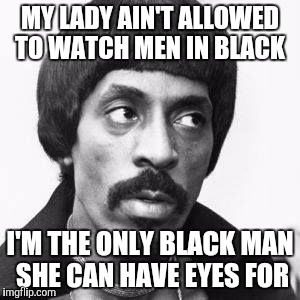 Ike Turner | MY LADY AIN'T ALLOWED TO WATCH MEN IN BLACK I'M THE ONLY BLACK MAN SHE CAN HAVE EYES FOR | image tagged in ike turner | made w/ Imgflip meme maker