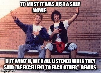 "bill and ted | TO MOST IT WAS JUST A SILLY MOVIE. BUT WHAT IF, WE'D ALL LISTENED WHEN THEY SAID ""BE EXCELLENT TO EACH OTHER"". GENIUS. 