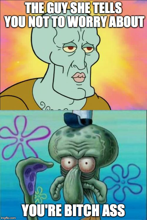 Squidward Meme | THE GUY SHE TELLS YOU NOT TO WORRY ABOUT YOU'RE B**CH ASS | image tagged in memes,squidward | made w/ Imgflip meme maker