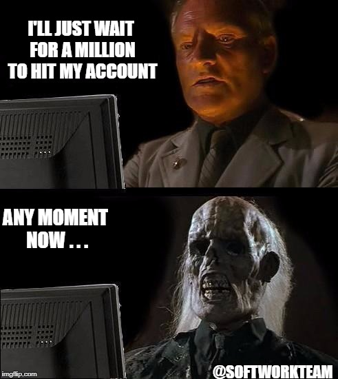 Ill Just Wait Here Meme | I'LL JUST WAIT FOR A MILLION TO HIT MY ACCOUNT ANY MOMENT NOW . . . @SOFTWORKTEAM | image tagged in memes,ill just wait here | made w/ Imgflip meme maker