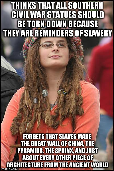 feminist chick | THINKS THAT ALL SOUTHERN CIVIL WAR STATUES SHOULD BE TORN DOWN BECAUSE THEY ARE REMINDERS OF SLAVERY FORGETS THAT SLAVES MADE THE GREAT WALL | image tagged in feminist chick | made w/ Imgflip meme maker