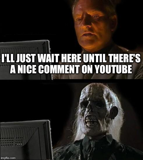 Ill Just Wait Here Meme | I'LL JUST WAIT HERE UNTIL THERE'S A NICE COMMENT ON YOUTUBE | image tagged in memes,ill just wait here | made w/ Imgflip meme maker