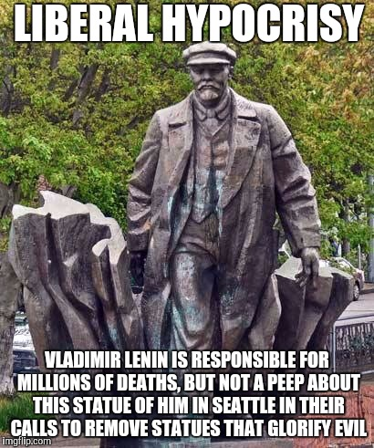 LIBERAL HYPOCRISY VLADIMIR LENIN IS RESPONSIBLE FOR MILLIONS OF DEATHS, BUT NOT A PEEP ABOUT THIS STATUE OF HIM IN SEATTLE IN THEIR CALLS TO | image tagged in leninseatle | made w/ Imgflip meme maker