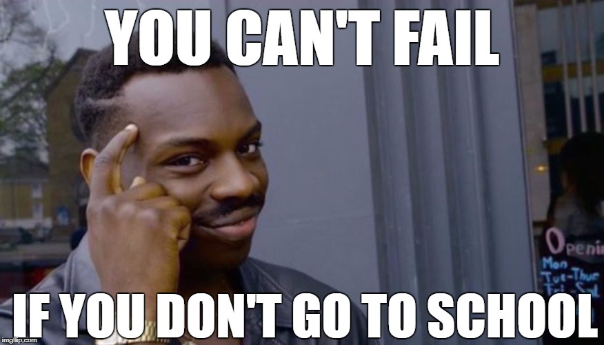 Roll Safe Think About It Meme | YOU CAN'T FAIL IF YOU DON'T GO TO SCHOOL | image tagged in can't blank if you don't blank | made w/ Imgflip meme maker