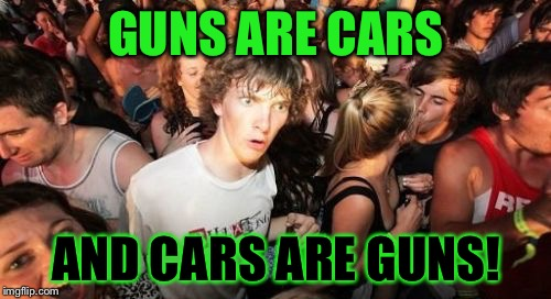GUNS ARE CARS AND CARS ARE GUNS! | made w/ Imgflip meme maker