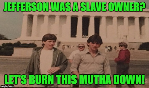 JEFFERSON WAS A SLAVE OWNER? LET'S BURN THIS MUTHA DOWN! | made w/ Imgflip meme maker