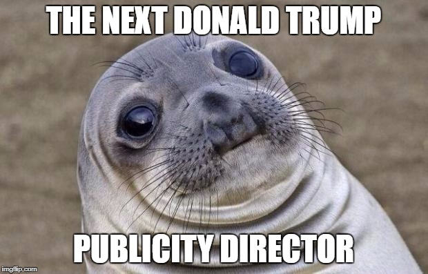 Awkward Moment Sealion Meme | THE NEXT DONALD TRUMP PUBLICITY DIRECTOR | image tagged in memes,awkward moment sealion | made w/ Imgflip meme maker