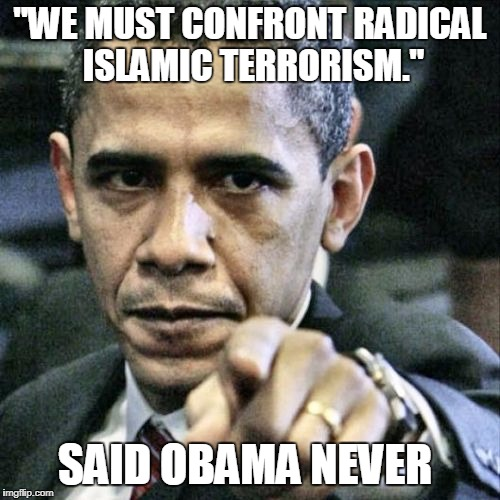 "Pissed Off Obama Meme | ""WE MUST CONFRONT RADICAL ISLAMIC TERRORISM."" SAID OBAMA NEVER 