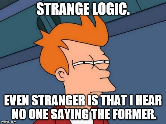Futurama Fry Meme | STRANGE LOGIC. EVEN STRANGER IS THAT I HEAR NO ONE SAYING THE FORMER. | image tagged in memes,futurama fry | made w/ Imgflip meme maker