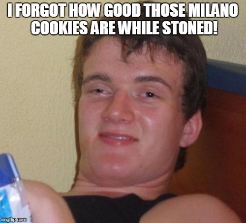 10 Guy Meme | I FORGOT HOW GOOD THOSE MILANO COOKIES ARE WHILE STONED! | image tagged in memes,10 guy | made w/ Imgflip meme maker