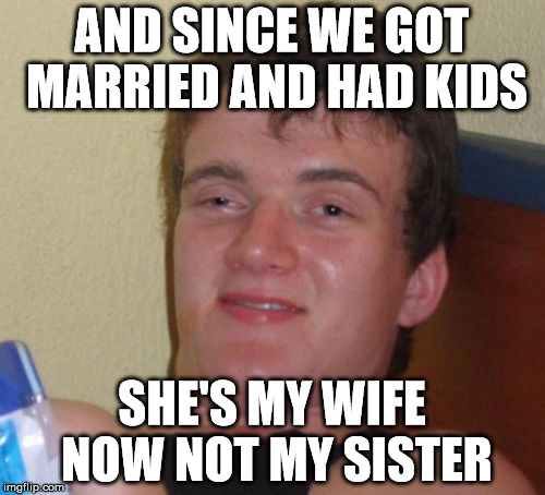10 Guy Meme | AND SINCE WE GOT MARRIED AND HAD KIDS SHE'S MY WIFE NOW NOT MY SISTER | image tagged in memes,10 guy | made w/ Imgflip meme maker