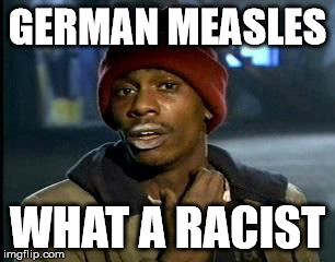Y'all Got Any More Of That Meme | GERMAN MEASLES WHAT A RACIST | image tagged in memes,yall got any more of | made w/ Imgflip meme maker