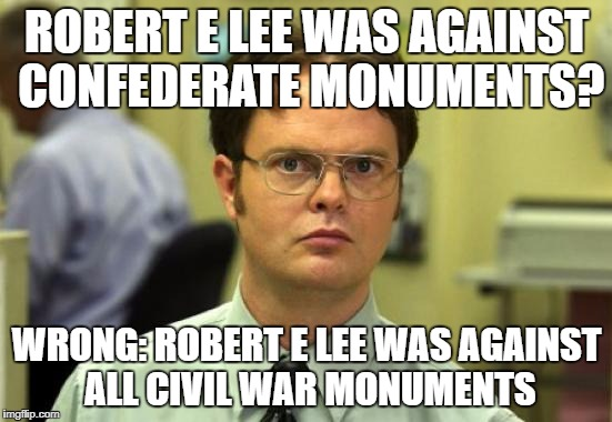 Dwight Schrute Meme | ROBERT E LEE WAS AGAINST CONFEDERATE MONUMENTS? WRONG: ROBERT E LEE WAS AGAINST ALL CIVIL WAR MONUMENTS | image tagged in memes,dwight schrute | made w/ Imgflip meme maker