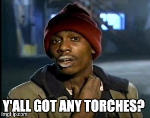 Y'all Got Any More Of That Meme | Y'ALL GOT ANY TORCHES? | image tagged in memes,yall got any more of | made w/ Imgflip meme maker