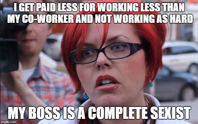 Feminist gets triggered for getting paid less. | I GET PAID LESS FOR WORKING LESS THAN MY CO-WORKER AND NOT WORKING AS HARD MY BOSS IS A COMPLETE SEXIST | image tagged in feminazi,feminist,feminism is cancer,funny meme | made w/ Imgflip meme maker