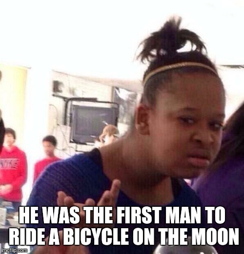 Black Girl Wat Meme | HE WAS THE FIRST MAN TO RIDE A BICYCLE ON THE MOON | image tagged in memes,black girl wat | made w/ Imgflip meme maker
