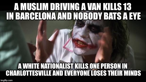 And everybody loses their minds Meme | A MUSLIM DRIVING A VAN KILLS 13 IN BARCELONA AND NOBODY BATS A EYE A WHITE NATIONALIST KILLS ONE PERSON IN CHARLOTTESVILLE AND EVERYONE LOSE | image tagged in memes,and everybody loses their minds | made w/ Imgflip meme maker