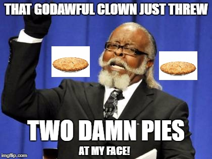 Too Damn High Meme | THAT GODAWFUL CLOWN JUST THREW TWO DAMN PIES AT MY FACE! | image tagged in memes,too damn high | made w/ Imgflip meme maker
