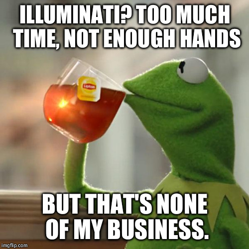 ILLUMINATI? TOO MUCH TIME, NOT ENOUGH HANDS BUT THAT'S NONE OF MY BUSINESS. | image tagged in memes,but thats none of my business,kermit the frog | made w/ Imgflip meme maker