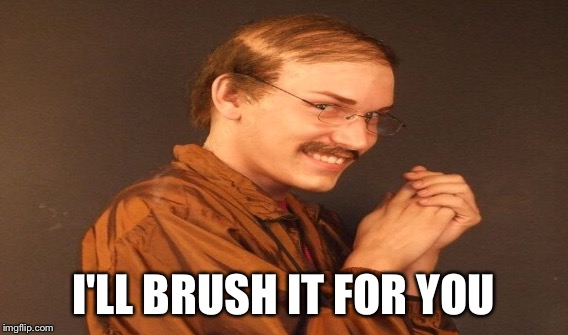 I'LL BRUSH IT FOR YOU | made w/ Imgflip meme maker