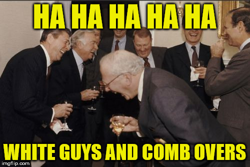 Laughing Men In Suits Meme | HA HA HA HA HA WHITE GUYS AND COMB OVERS | image tagged in memes,laughing men in suits | made w/ Imgflip meme maker