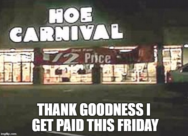 Hoe Carnival | THANK GOODNESS I GET PAID THIS FRIDAY | image tagged in funny memes,store signs,hoes,carnival | made w/ Imgflip meme maker