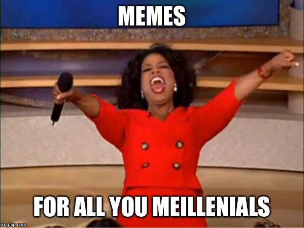 Oprah You Get A Meme | MEMES FOR ALL YOU MEILLENIALS | image tagged in memes,oprah you get a | made w/ Imgflip meme maker