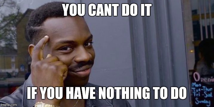 YOU CANT DO IT IF YOU HAVE NOTHING TO DO | image tagged in thinking black man | made w/ Imgflip meme maker