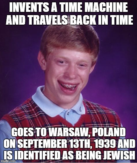 Bad Luck Brian Meme | INVENTS A TIME MACHINE AND TRAVELS BACK IN TIME GOES TO WARSAW, POLAND ON SEPTEMBER 13TH, 1939 AND IS IDENTIFIED AS BEING JEWISH | image tagged in memes,bad luck brian,nazi | made w/ Imgflip meme maker