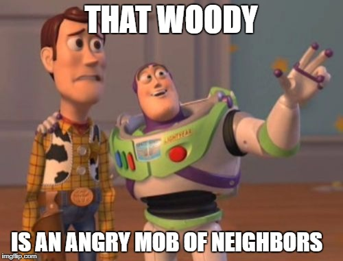 X, X Everywhere Meme | THAT WOODY IS AN ANGRY MOB OF NEIGHBORS | image tagged in memes,x,x everywhere,x x everywhere | made w/ Imgflip meme maker