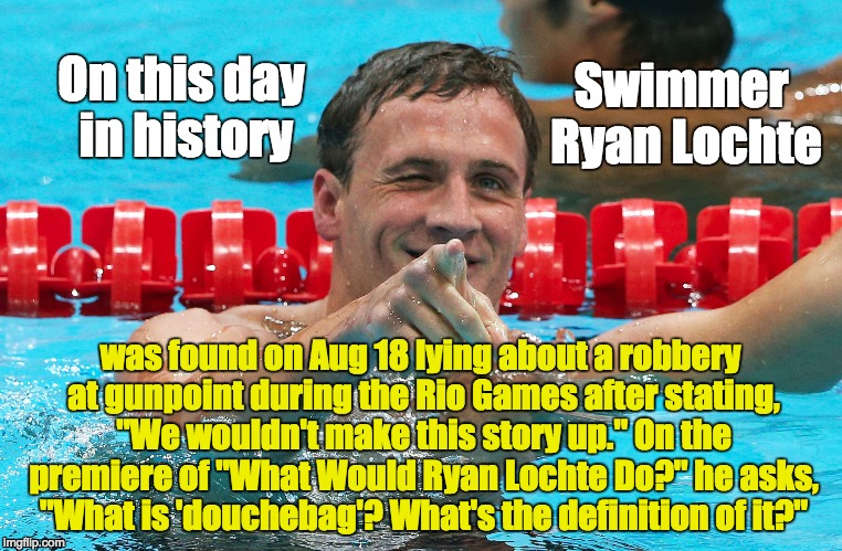 "Douchebag Ryan Lochte | On this day in history was found on Aug 18 lying about a robbery at gunpoint during the Rio Games after stating, ""We wouldn't make this stor 