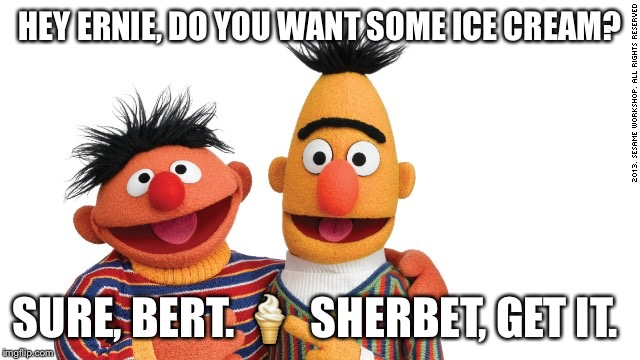 bert and ernie | HEY ERNIE, DO YOU WANT SOME ICE CREAM? SURE, BERT.  | image tagged in bert and ernie | made w/ Imgflip meme maker