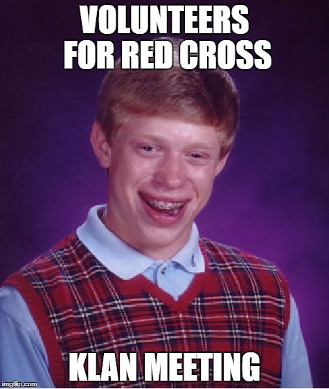 Bad Luck Brian Meme | VOLUNTEERS FOR RED CROSS KLAN MEETING | image tagged in memes,bad luck brian | made w/ Imgflip meme maker