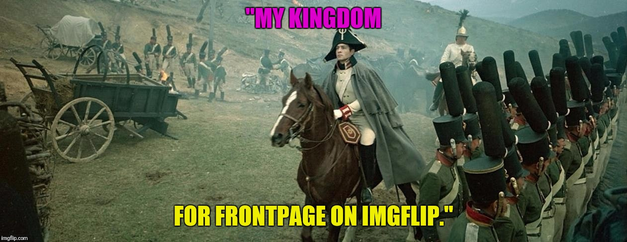 """MY KINGDOM FOR FRONTPAGE ON IMGFLIP."" 