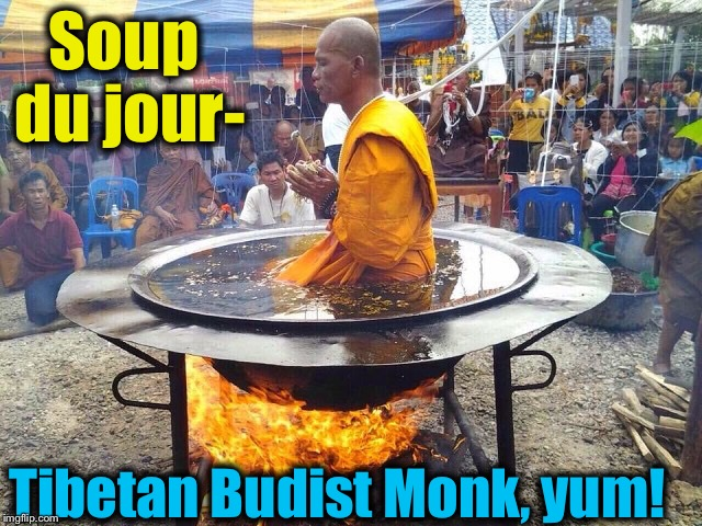 I hope he's cooked thoroughly, don't want to get the Himalayan Two Step! | Soup du jour- Tibetan Budist Monk, yum! | image tagged in tibetan delicacy,memes,evilmandoevil,funny,buddha | made w/ Imgflip meme maker