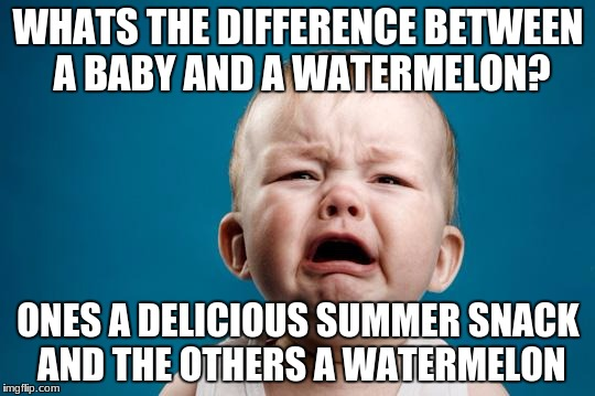 one of my favorite jokes. thought I'd turn it into a meme. | WHATS THE DIFFERENCE BETWEEN A BABY AND A WATERMELON? ONES A DELICIOUS SUMMER SNACK AND THE OTHERS A WATERMELON | image tagged in baby crying,meme | made w/ Imgflip meme maker