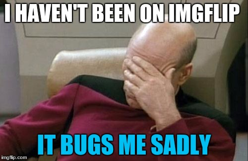 2 submissions, Used one and too lazy to waste my last one | I HAVEN'T BEEN ON IMGFLIP IT BUGS ME SADLY | image tagged in memes,captain picard facepalm,mrawesome55 | made w/ Imgflip meme maker