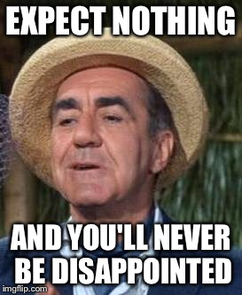Thurston Howell the 3rd | EXPECT NOTHING AND YOU'LL NEVER BE DISAPPOINTED | image tagged in thurston howell the 3rd | made w/ Imgflip meme maker